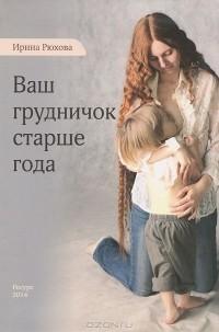 Ирина Рюхова - Ваш грудничок старше года