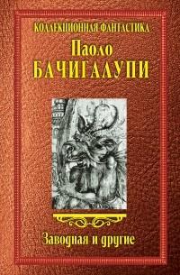 Паоло Бачигалупи - Заводная и другие (сборник)