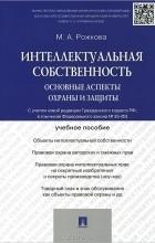 Марина Рожкова - Интеллектуальная собственность. Основные аспекты охраны и защиты. Учебное пособие