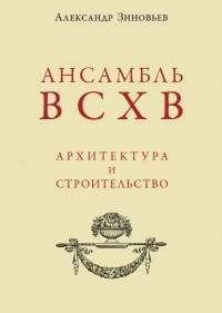 Александр Николаевич Зиновьев - Ансамбль ВСХВ. Архитектура и строительство.