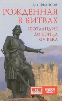 Дмитрий Федосов - Рожденная в битвах. Шотландия до конца XIV века