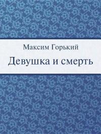 Максим Горький - Девушка и смерть