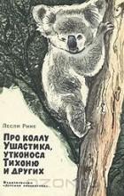 Лесли Риис - Про коалу Ушастика, утконоса Тихоню и других
