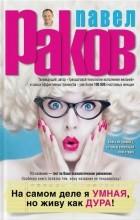 Павел Раков - На самом деле я умная, но живу как дура