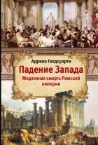 Адриан Голдсуорти - Падение Запада. Медленная смерть Римской империи