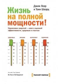 - Жизнь на полной мощности. Управление энергией — ключ к высокой эффективности, здоровью и счастью