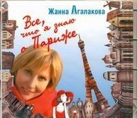 Жанна Агалакова - Все,что я знаю о Париже