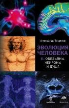 Марков А.В. - Эволюция человека. В 2 книгах. Книга 2. Обезьяны, нейроны и душа