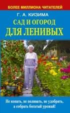 Кизима Г.А. - Сад и огород для ленивых. Не копать, не поливать, не удобрять, а собрать богатый урожай !
