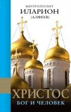 Митрополит Иларион (Алфеев) - Христос. Бог и Человек