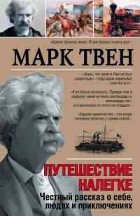 Марк Твен - Путешествие налегке. Честный рассказ о себе, людях и приключениях