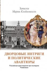 . - Дворцовые интриги и политические авантюры. Записки Марии Клейнмихель