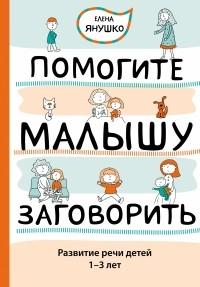 Янушко Е.А. - Помогите малышу заговорить. Развитие речи детей 1-3 лет