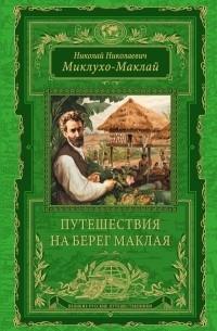 Николай Миклухо-Маклай - Путешествия на Берег Маклая