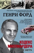 Генри Форд - Кодекс миллиардера. Сегодня и завтра