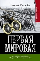 Николай Гумилёв - Записки кавалериста. Мемуары о первой мировой войне