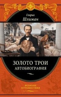 Генрих Шлиман - Золото Трои. Автобиография