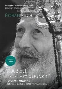 Йован Янич - Павел, Патриарх Сербский. «Будем людьми!»: Жизнь и слово Патриарха Павла