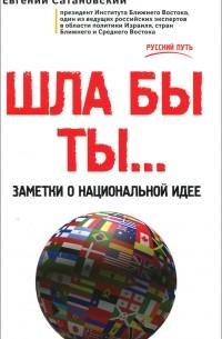 Евгений Сатановский - Шла бы ты... Заметки о национальной идее