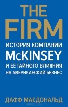 Дафф Макдональд - The Firm. История компании McKinsey и ее тайного влияния на американский бизнес