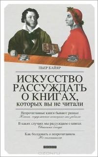 Пьер Байяр - Искусство рассуждать о книгах, которых вы не читали