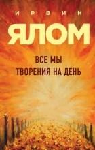 Ирвин Ялом - Все мы творения на день