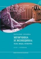 Наталия Лебина - Мужчина и женщина. Тело, мода, культура. СССР - оттепель
