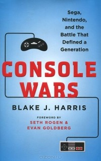 Блейк Дж. Харрис - Console Wars: Sega, Nintendo, and the Battle That Defined a Generation