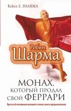 """Робин Шарма - Монах, который продал свой """"феррари"""". Притча об исполнении желаний и поиске своего предназначения"""