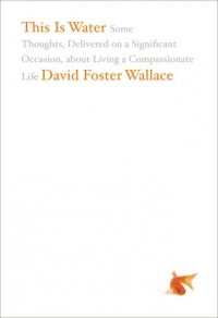 David Foster Wallace - This Is Water: Some Thoughts, Delivered on a Significant Occasion, about Living a Compassionate Life