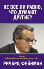 Ричард Фейнман - Не все ли равно, что думают другие?