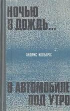 Андрис Колбергс - Ночью в дождь... В автомобиле, под утро (сборник)