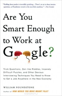 Уильям Паундстоун - Are You Smart Enough to Work at Google? Trick Questions, Zen-like Riddles, Insanely Difficult Puzzles, and Other Devious Interviewing Techniques You Need to Know to Get a Job Anywhere in the New Economy