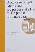 - Архитектура Москвы периода НЭПа и Первой пятилетки. Путеводитель