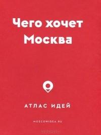 - Чего хочет Москва. Атлас идей