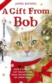 James Bowen - A Gift from Bob: How a Street Cat Taught One Man the Meaning of Christmas
