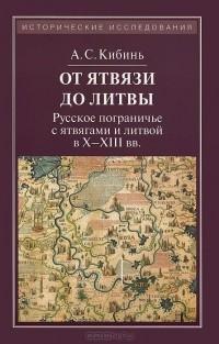 Алексей Кибинь - От Ятвязи до Литвы. Русское пограничье с ятвягами и литвой в X-XIII веках