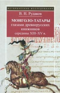 Владимир Рудаков - Монголо-татары глазами древнерусских книжников середины XIII-XV в.
