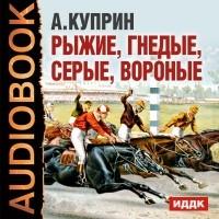 А. И. Куприн - Рыжие, гнедые, серые, вороные... (сборник)