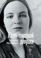 Татьяна Москвина - Жизнь советской девушки. Биороман