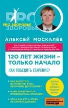 Москалев Алексей Александрович - 120 лет жизни – только начало. Как победить старение?
