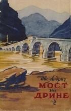 Иво Андрич - Мост на Дрине. Вышеградская хроника