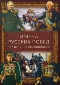 Константин Семенов - Имена русских побед. 100 великих полководцев
