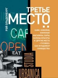 Рэй Ольденбург - Третье место: кафе, кофейни, книжные магазины, бары, салоны красоты и другие места «тусовок» как фундамент сообщества