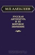 Михаил Павлович Алексеев - Русская литература и ее мировое значение