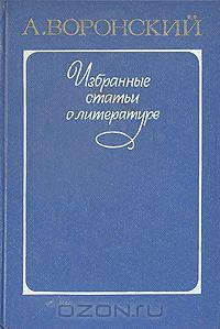 Александр Воронский - Избранные статьи о литературе