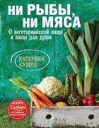 Катерина Сушко - Ни рыбы, ни мяса. О вегетарианской пище и пище для души