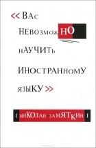 Николай Замяткин - Вас невозможно научить иностранному языку