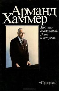 Арманд Хаммер - Мой век - двадцатый. Пути и встречи