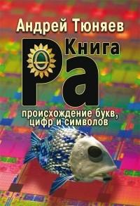 Андрей Тюняев - Ра. Происхождение букв, цифр и символов